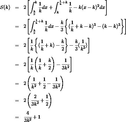 \begin{eqnarray*}S(k) &=& 2 \left [\int_{\frac{k}{2}}^k \frac{1}{k} dx +\int_k^{\frac{1}{k} + k} \frac{1}{k} - k(x-k)^2 dx\right ] \\\\&=& 2 \left [\int_{\frac{k}{2}}^{\frac{1}{k} + k} \frac{1}{k} dx -\cfrac{k}{3} \left\{ ( \cfrac{1}{k}+k-k)^3-(k-k)^3 \right\}\right ] \\\\&=& 2 \left [\cfrac{1}{k} \left\{( \cfrac{1}{k} +k)-\cfrac{k}{2} \right\} -\cfrac{k}{3} (\cfrac{1}{k^3})\right ] \\\\&=& 2 \left [\cfrac{1}{k} \left( \cfrac{1}{k} + \cfrac{k}{2} \right) - \cfrac{1}{3k^2}\right ] \\\\&=& 2 \left( \cfrac{1}{k^2} + \cfrac{1}{2} -\cfrac{1}{3k^2} \right) \\&=& 2 \left( \cfrac{2}{3k^2} + \cfrac{1}{2} \right) \\&=& \cfrac{4}{3k^2} + 1 \\\\\end{eqnarray*}