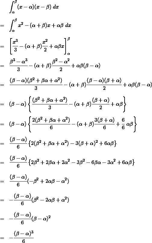 \begin{eqnarray*} && \int_{\alpha}^{\beta} (x-\alpha)(x-\beta) ~dx \\\\ &=& \int_{\alpha}^{\beta} x^2 -(\alpha + \beta)x + \alpha \beta ~dx \\\\ &=& \left[ \cfrac{x^3}{3} -(\alpha + \beta)\cfrac{x^2}{2} + \alpha \beta x \right]_{\alpha}^{\beta}  \\\\ &=& \cfrac{\beta^3 - \alpha^3}{3} -(\alpha + \beta)\cfrac{\beta^2 - \alpha^2}{2} + \alpha \beta (\beta - \alpha)  \\\\ &=& \cfrac{(\beta - \alpha)(\beta^2 +\beta\alpha + \alpha^2)}{3} -(\alpha + \beta)\cfrac{(\beta - \alpha)(\beta + \alpha)}{2} + \alpha \beta (\beta - \alpha)  \\\\ &=& (\beta - \alpha)\left\{ \cfrac{(\beta^2 +\beta\alpha + \alpha^2)}{3} -(\alpha + \beta)\cfrac{(\beta + \alpha)}{2} + \alpha \beta \right\}  \\\\ &=& (\beta - \alpha)\left\{ \cfrac{2(\beta^2 +\beta\alpha + \alpha^2)}{6} -(\alpha + \beta)\cfrac{3(\beta + \alpha)}{6} + \cfrac{6}{6}~\alpha \beta \right\}  \\\\ &=& \cfrac{(\beta - \alpha)}{6} \left\{ 2(\beta^2 +\beta\alpha + \alpha^2) - 3(\beta + \alpha )^2 + 6\alpha \beta \right\}  \\\\ &=& \cfrac{(\beta - \alpha)}{6} \left\{ 2\beta^2 + 2\beta\alpha + 2\alpha^2 - 3\beta^2 - 6\beta \alpha - 3\alpha^2 + 6\alpha \beta \right\}  \\\\ &=& \cfrac{(\beta - \alpha)}{6} ( -\beta^2 + 2\alpha \beta - \alpha^2 ) \\\\ &=& -\cfrac{(\beta - \alpha)}{6} ( \beta^2 - 2\alpha \beta + \alpha^2 ) \\\\ &=& -\cfrac{(\beta - \alpha)}{6} ( \beta - \alpha )^2 \\\\ &=& -\cfrac{(\beta - \alpha)^3}{6} \\\\ \end{eqnarray*}