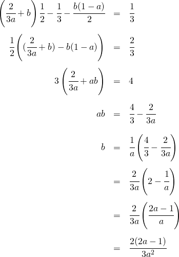 \begin{eqnarray*} \left(\cfrac{2}{3a} + b \right)\cfrac{1}{2} - \cfrac{1}{3} - \cfrac{b(1-a)}{2} &=& \cfrac{1}{3} \\\\ \cfrac{1}{2} \left( (\cfrac{2}{3a} + b) - b(1-a) \right)&=& \cfrac{2}{3} \\\\ 3\left(\cfrac{2}{3a} + ab \right) &=& 4 \\\\ ab &=& \cfrac{4}{3} - \cfrac{2}{3a} \\\\ b &=& \cfrac{1}{a} \left( \cfrac{4}{3} - \cfrac{2}{3a} \right) \\\\ &=& \cfrac{2}{3a} \left( 2 - \cfrac{1}{a} \right) \\\\ &=& \cfrac{2}{3a} \left( \cfrac{2a-1}{a} \right) \\\\ &=& \cfrac{2(2a-1)}{3a^2}  \\\\ \end{eqnarray*}