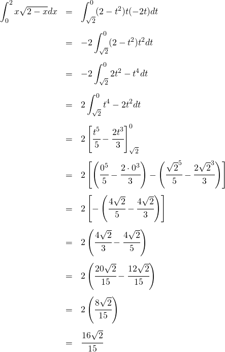 \begin{eqnarray*}\int_0^2 x\sqrt{2-x} dx &=& \int_{\sqrt{2}}^0 (2 - t^2)t (-2t) dt\\\\&=& -2 \int_{\sqrt{2}}^0 (2 - t^2)t^2 dt\\\\&=& -2 \int_{\sqrt{2}}^0 2t^2 - t^4 dt\\\\&=& 2 \int_{\sqrt{2}}^0 t^4 - 2t^2 dt\\\\&=& 2 \left[ \cfrac{t^5}{5} - \cfrac{2t^3}{3} \right]_{\sqrt{2}}^0\\\\&=& 2 \left[ \left( \cfrac{0^5}{5} - \cfrac{2\cdot0^3}{3} \right) - \left( \cfrac{\sqrt{2}^5}{5} - \cfrac{2\sqrt{2}^3}{3} \right) \right] \\\\&=& 2 \left[ - \left( \cfrac{4\sqrt{2}}{5} - \cfrac{4\sqrt{2}}{3} \right) \right] \\\\&=& 2 \left( \cfrac{4\sqrt{2}}{3} - \cfrac{4\sqrt{2}}{5} \right) \\\\&=& 2 \left( \cfrac{20\sqrt{2}}{15} - \cfrac{12\sqrt{2}}{15} \right) \\\\&=& 2 \left( \cfrac{8\sqrt{2}}{15} \right) \\\\&=& \cfrac{16\sqrt{2}}{15} \\\\\end{eqnarray*}