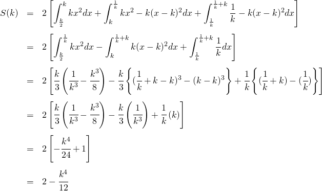 \begin{eqnarray*}S(k) &=& 2 \left [\int_{\frac{k}{2}}^k kx^2 dx +\int_k^{\frac{1}{k}} kx^2 -k(x -k)^2 dx +\int_{\frac{1}{k}}^{\frac{1}{k} + k} \frac{1}{k} - k(x -k)^2 dx\right ] \\\\&=& 2 \left [\int_{\frac{k}{2}}^{\frac{1}{k}} kx^2 dx -\int_k^{\frac{1}{k} + k} k(x -k)^2 dx +\int_{\frac{1}{k}}^{\frac{1}{k} + k} \frac{1}{k}dx\right ] \\\\&=& 2 \left [\cfrac{k}{3} \left(\cfrac{1}{k^3} - \cfrac{k^3}{8} \right) -\cfrac{k}{3} \left\{ ( \cfrac{1}{k} + k - k )^3 - (k-k)^3 \right\} +\cfrac{1}{k} \left\{ (\cfrac{1}{k} + k) - ( \cfrac{1}{k} ) \right\}\right ] \\\\&=& 2 \left [\cfrac{k}{3} \left(\cfrac{1}{k^3} - \cfrac{k^3}{8} \right) -\cfrac{k}{3} \left (\cfrac{1}{k^3} \right ) + \cfrac{1}{k} \left(k \right)\right ] \\\\&=& 2 \left [- \cfrac{k^4}{24} + 1\right ] \\\\&=& 2 - \cfrac{k^4}{12} \\\\\end{eqnarray*}