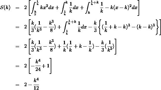 \begin{eqnarray*}S(k) &=& 2 \left [\int_{\frac{k}{2}}^{\frac{1}{k}} kx^2 dx +\int_{\frac{1}{k}}^k \frac{1}{k} dx +\int_k^{\frac{1}{k} + k} \frac{1}{k} - k(x -k)^2 dx\right ] \\\\&=& 2 \left [\cfrac{k}{3} ( \cfrac{1}{k^3} - \cfrac{k^3}{8} ) +\int_{\frac{1}{k}}^{\frac{1}{k}+k} \frac{1}{k} dx -\cfrac{k}{3} \left\{ ( \cfrac{1}{k} +k-k)^3 - (k-k)^3 \right\}\right ] \\\\&=& 2 \left [\cfrac{k}{3} ( \cfrac{1}{k^3} - \cfrac{k^3}{8} ) +\frac{1}{k} (\frac{1}{k} + k-\frac{1}{k}) - \frac{k}{3} (\cfrac{1}{k^3} )\right ] \\\\&=& 2 \left [- \cfrac{k^4}{24} + 1\right ] \\\\&=& 2 - \cfrac{k^4}{12} \\\\\end{eqnarray*}