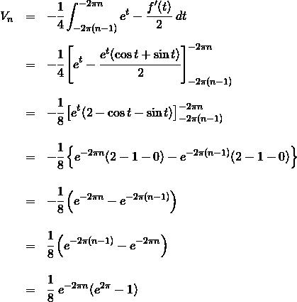 \begin{eqnarray*} V_n &=& -\cfrac{1}{4} \int_{-2\pi(n-1)}^{-2\pi n} e^{t} - \cfrac{f'(t)}{2} ~dt \\\\&=& -\cfrac{1}{4} \left[ e^{t} - \cfrac{e^t(\cos t + \sin t)}{2} \right]_{-2\pi(n-1)}^{-2\pi n} \\\\&=& -\cfrac{1}{8} \left[ e^t(2 - \cos t - \sin t) \right]_{-2\pi(n-1)}^{-2\pi n} \\\\&=& -\cfrac{1}{8} \left\{ e^{-2\pi n}(2 - 1 - 0) - e^{-2\pi(n-1)}(2 - 1 - 0) \right\} \\\\&=& -\cfrac{1}{8} \left( e^{-2\pi n} - e^{-2\pi(n-1)} \right) \\\\&=& \cfrac{1}{8} \left( e^{-2\pi(n-1)} - e^{-2\pi n} \right) \\\\&=& \cfrac{1}{8} ~e^{-2\pi n} (e^{2\pi} - 1) \\\\ \end{eqnarray*}