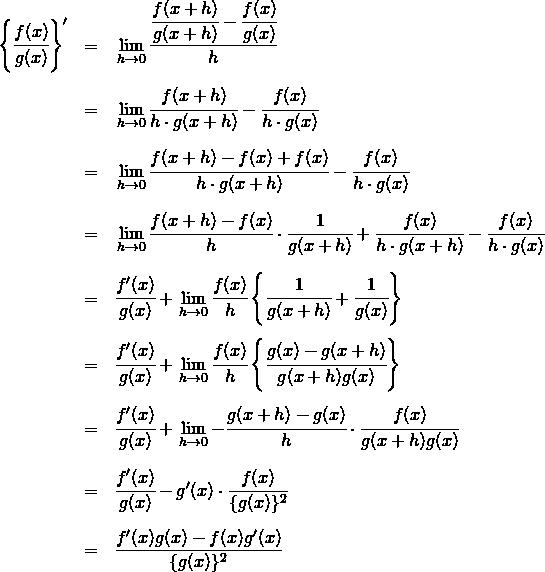 \begin{eqnarray*}\left\{ \cfrac{f(x)}{g(x)} \right\}' &=& \displaystyle \lim_{h \to 0} \cfrac{ \cfrac{f(x+h)}{g(x+h)} - \cfrac{f(x)}{g(x)} }{ h} \\\\&=& \displaystyle \lim_{h \to 0} \cfrac{ f(x+h) }{ h \cdot g(x+h) } - \cfrac{f(x)}{ h \cdot g(x) } \\\\&=& \displaystyle \lim_{h \to 0} \cfrac{ f(x+h) -f(x) + f(x) }{ h \cdot g(x+h) } - \cfrac{f(x)}{ h \cdot g(x) } \\\\&=& \displaystyle \lim_{h \to 0} \cfrac{ f(x+h) -f(x)}{h} \cdot \cfrac{1}{g(x+h)} + \cfrac{f(x)}{h \cdot g(x+h) }- \cfrac{f(x)}{ h \cdot g(x) } \\\\&=& \cfrac{f'(x)}{g(x)} + \displaystyle \lim_{h \to 0} \cfrac{f(x)}{h} \left \{ \cfrac{1}{g(x+h)} + \cfrac{1}{g(x)} \right \}\\\\&=& \cfrac{f'(x)}{g(x)} + \displaystyle \lim_{h \to 0} \cfrac{f(x)}{h} \left \{ \cfrac{g(x) - g(x+h) }{g(x+h)g(x)} \right \} \\\\&=& \cfrac{f'(x)}{g(x)} + \displaystyle \lim_{h \to 0} - \cfrac{g(x + h) - g(x) }{h} \cdot \cfrac{f(x)}{g(x+h)g(x)} \\\\&=& \cfrac{f'(x)}{g(x)} - g'(x) \cdot \cfrac{f(x)}{ \{ g(x) \}^2} \\\\&=& \frac{f'(x)g(x) -f(x)g'(x)}{ \{g(x)\} ^2}\end{eqnarray*}